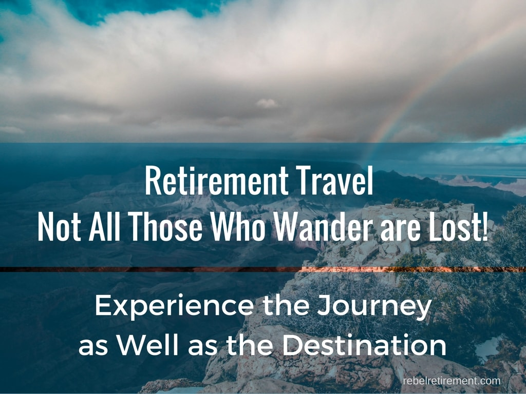 Retirement Travel Not All Those Who Wander are Lost!-Rebel Retirement