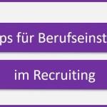 Welche Tipps möchte ich Berufseinsteigern im Recruiting mitgeben?