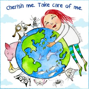 Cherish Me. Take Care of Me. (Happy Earth Day)