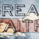 What is Great Faith and Little Faith? (Matthew 8:10; 15:28; Luke 7:9)