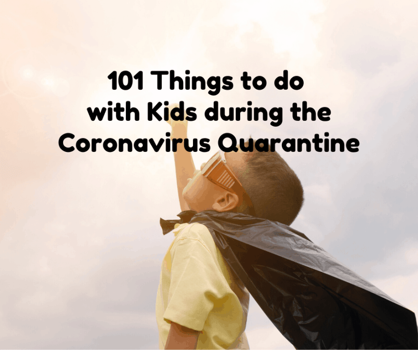 101 Things to do with Kids during the Coronavirus Quarantine