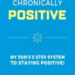 Chronically Positive: My Son's 5 Step System to Staying Positive!, Marlon & Tyler Ransom