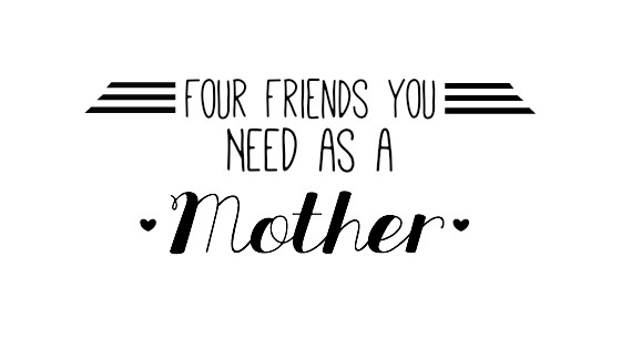 Four Friends You NEED As a Mom…
