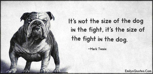 Its-not-the-size-of-the-dog-in-the-fight-its-the-size-of-the-fight-in-the-dog.