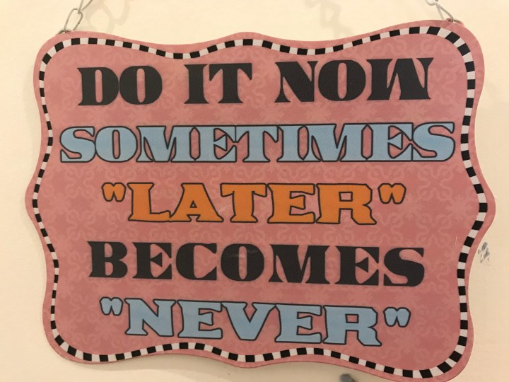 Sometimes later becomes never