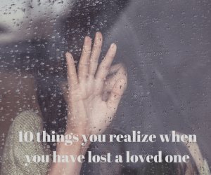 10 things you realize when you have lost a loved one