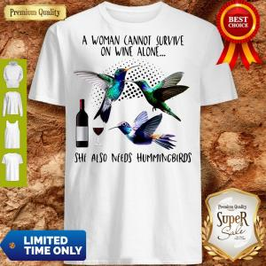 Pro A Woman Cannot Survive On Wine Alone She Also Needs Hummingbirds Shirt