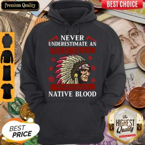 Pretty Never Underestimate Never Underestimate And Old Man Who Was Native Blood Hoodie