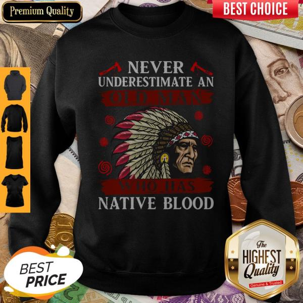 Pretty Never Underestimate Never Underestimate And Old Man Who Was Native Blood Sweatshirt