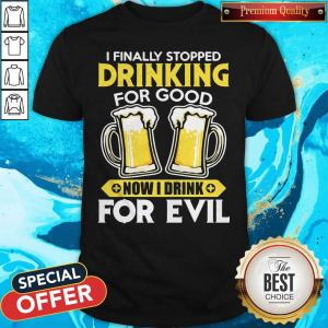 Nice I Finally Stopped Drinking For Good Now I Drink For Evil Shirt