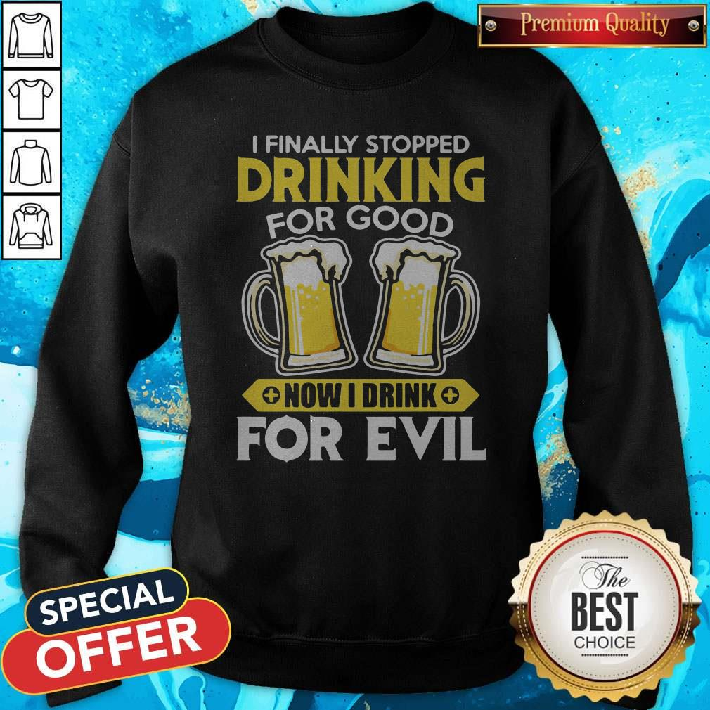 Nice I Finally Stopped Drinking For Good Now I Drink For Evil Sweatshirt