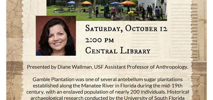 SPECIAL LECTURE AT THE BRADENTON CENTRAL LIBRARY: Sugar and Enslavement on the Manatee: Historical Archaeology at the Gamble Plantation