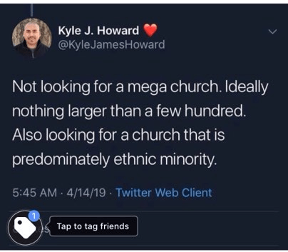 Kyle J. Howard Twitter Not looking for a mega church. Ideally nothing larger than a few hundred. Also looking for a church that is predominately ethnic minority.