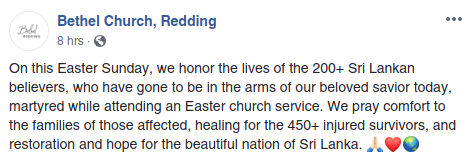 Bethel Church Redding Facebook On this Easter Sunday, we honor the lives of the 200+ Sri Lankan believers, who have gone to be in the arms of our beloved savior today, martyred while attending an Easter church service. We pray comfort to the families of those affected, healing for the 450+ injured survivors, and restoration and hope for the beautiful nation of Sri Lanka. 🙏🏻❤️🌏