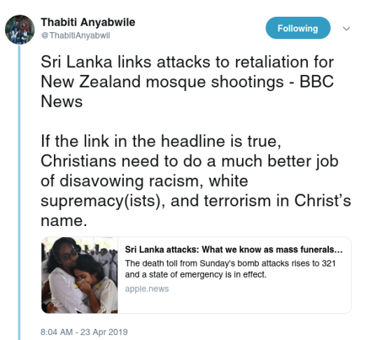 Thabiti Anyabwile    @ThabitiAnyabwil Following Following @ThabitiAnyabwil More Sri Lanka links attacks to retaliation for New Zealand mosque shootings - BBC News  If the link in the headline is true, Christians need to do a much better job of disavowing racism, white supremacy(ists), and terrorism in Christ's name.