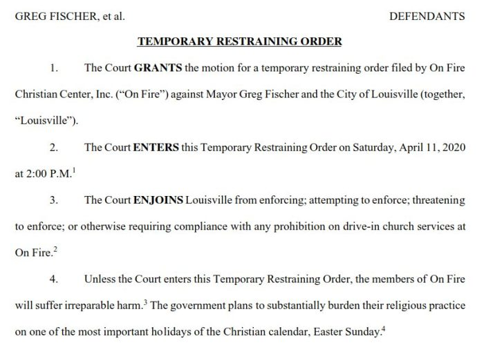 """1UNITED STATES DISTRICT COURTWESTERN DISTRICT OF KENTUCKYON FIRE CHRISTIAN CENTER, INC. PLAINTIFFv. CIVIL ACTION NO. 3:20-CV-264-JRWGREG FISCHER, et al. DEFENDANTS TEMPORARY RESTRAINING ORDER 1.   The Court GRANTS  the motion for a temporary restraining order filed by On Fire Christian Center, Inc. (""""On Fire"""")  against Mayor Greg Fischer and the City of Louisville (together, """" Louisville """").  2.   The Court ENTERS  this Temporary Restraining Order on Saturday, April 11, 2020at 2:00 P.M. 1  3.   The Court ENJOINS  Louisville from enforcing; attempting to enforce; threateningto enforce; or otherwise requiring compliance with any prohibition on drive-in church services atOn Fire. 2  4.   Unless the Court enters this Temporary Restraining Order, the members of On Firewill suffer irreparable harm. 3  The government plans to substantially burden their religious practiceon one of the most important holidays of the Christian calendar, Easter Sunday. 4"""