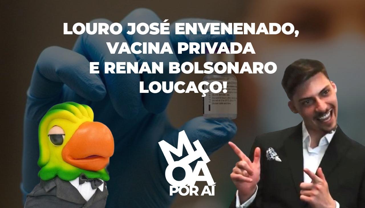 LOURO JOSÉ ENVENENADO, VACINA PRIVADA E RENAN BOLSONARO LOUCAÇO