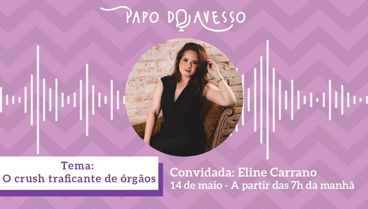 O CRUSH TRAFICANTE DE ÓRGÃOS: PAPO DO AVESSO COM ELINE CARRANO