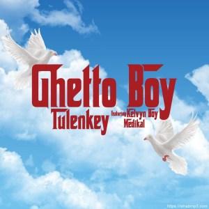 Tulenkey – Ghetto Boy Ft. Kelvyn Boy & Medikal
