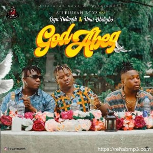 Alleluyah Boyz – God Abeg Ft. Oga Network & Umu Obiligbo