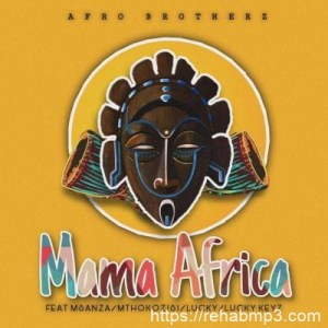Afro Brotherz ft Msanza, Mthokozisi, Lucky & Lucky keyz – Mama Africa