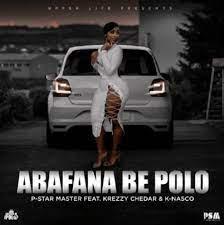 P-Star Master – Abafana Be Polo Ft. Krezzy Chedar & K Nasco