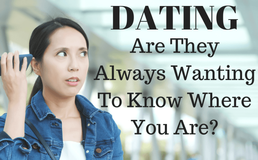071 Dating: Are They Always Wanting To Know Where You Are?