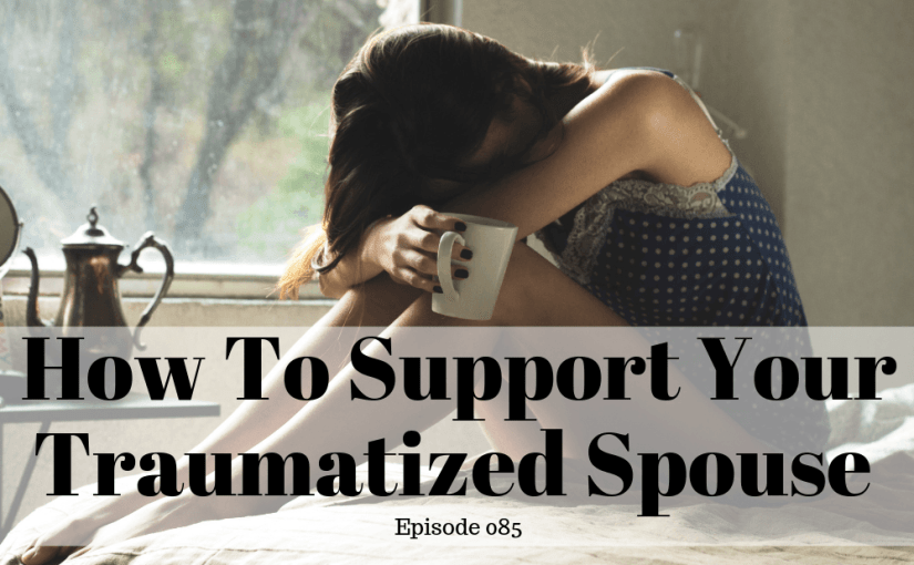 085 Marriage: How To Support Your Traumatized Spouse