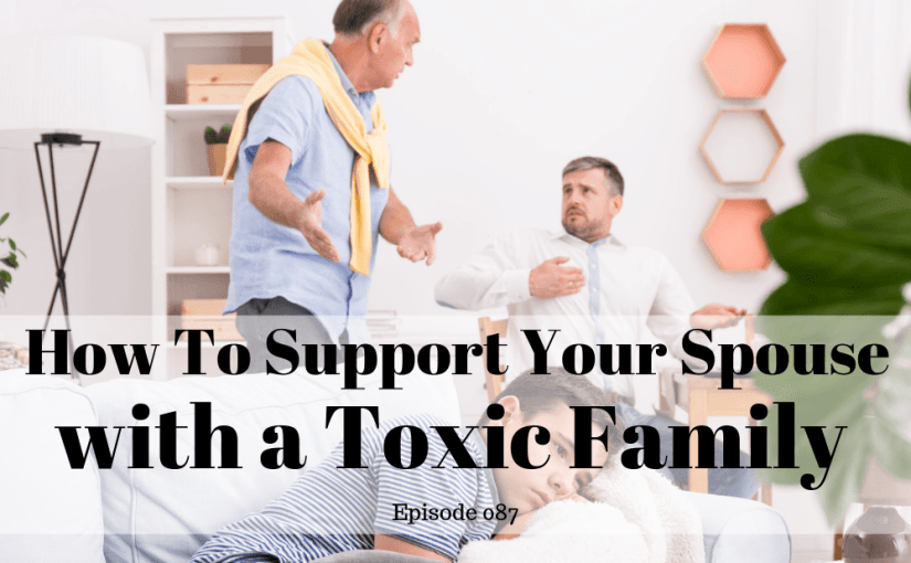 087 Marriage: How To Support Your Spouse With a Toxic Family