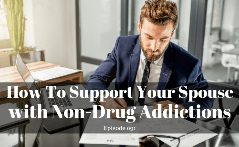 091 Marriage: How To Support Your Spouse With Non-drug Addictions