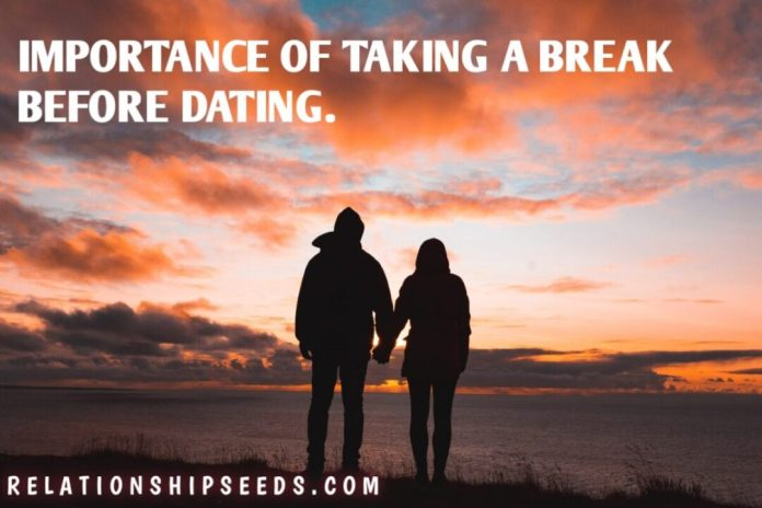 IMPORTANCE OF TAKING A BREAK BEFORE DATING