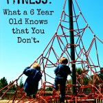 Fitness: What a 6 Year Old Knows that You Don't.