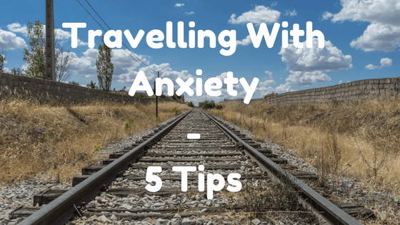 Travelling With Anxiety - 5 Tips