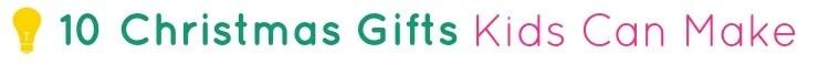 10 Christmas Gifts Kids Can Make