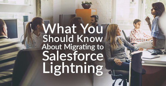 What You Should Know About Migrating to Salesforce Lightning