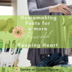 10 Homemaking Posts for a More Peaceful Keeping Heart | Renée at Great Peace #ihsnet #homemaker #keeperathome