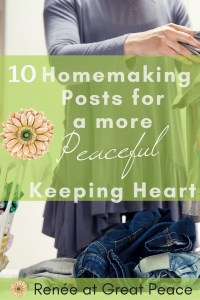 10 Homemaking Posts for a More Peaceful Keeping Heart   Renée at Great Peace #ihsnet #homemaker #keeperathome
