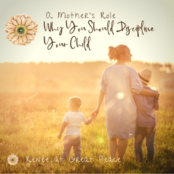 A Mother's Role, Why You Should Discipline Your Child   Renée at Great Peace