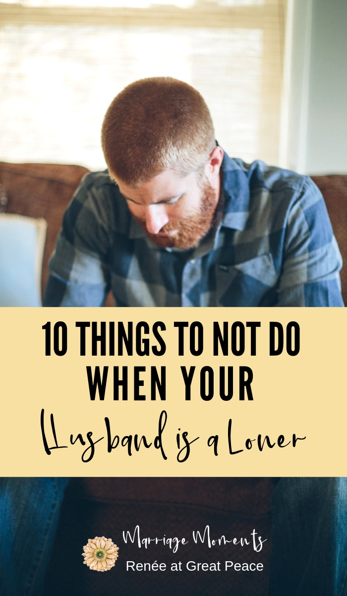 10 Things to Not Do When Your Husband is a Loner | Renée at Great Peace #marriagemoments #marriage #husbands #wives #lonerhusbands