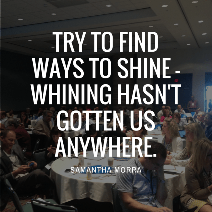 Try to find ways to shine - whining hasn't gotten us anywhere