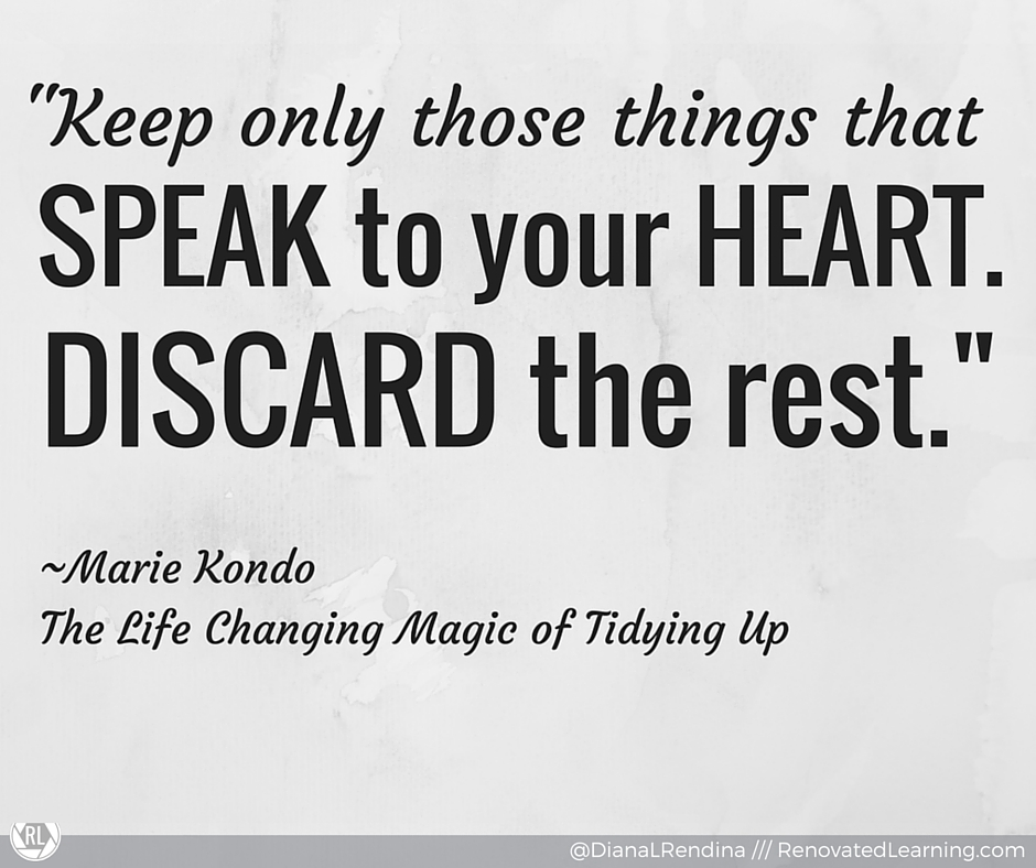"""Keep only those things that speak to your heart. Discard the rest."" ~Marie Kondo"