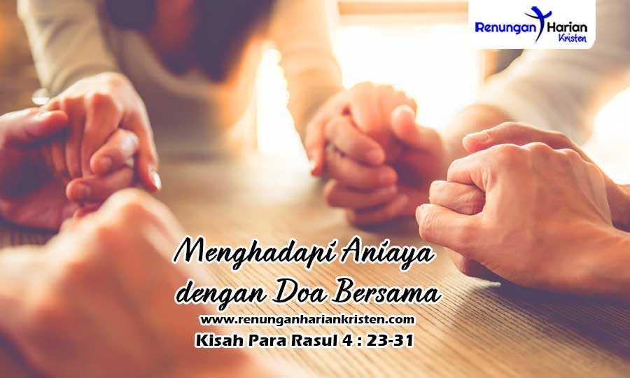 Renungan Harian Kisah Para Rasul-4-23-31-Menghadapi-Aniaya-dengan-Doa-Bersama