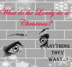 What Do the lonely do at Christmas? Anything they want!!!!