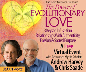 The Power of Evolutionary Love-Andrew Harvey & Chris Saade: FREE from  the ShiftNetwork 4 The Power of Evolutionary Love-Andrew Harvey & Chris Saade: FREE from  the ShiftNetwork