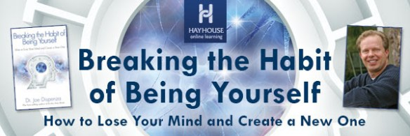 'Breaking the Habit of Being Yourself'  by Dr. Joe Dispenza at HayHouse 1 'Breaking the Habit of Being Yourself'  by Dr. Joe Dispenza at HayHouse