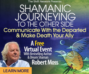 Shamanic Journeying to the Other Side: FREE with Robert Moss & the ShiftNetwork 1 Shamanic Journeying to the Other Side: FREE with Robert Moss & the ShiftNetwork