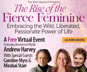 The Rise of the Fierce Feminine,: FREE from the ShiftNetwork with Andrew Harvey, Caroline Myss & Mirabai Starr 4 The Rise of the Fierce Feminine,: FREE from the ShiftNetwork with Andrew Harvey, Caroline Myss & Mirabai Starr