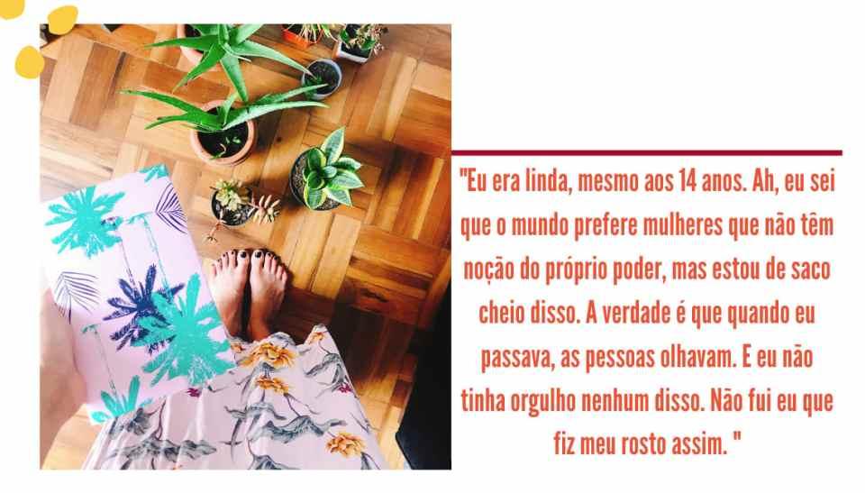 """Montagem com fundo branco, uma foto na lateral esquerda e um trecho entre aspas, com letra laranja. A foto mostra um chão de madeira marrom, com aloe veras e outras plantas em vasinhos no chão. Em primeiro plano, está um livro com capa rosa e coqueiros verdes e pretos, sem nenhum título. A parte de um vestido rosa longo floral e dois pés com unhas pretas aparecem. Entre aspas, ao lado direito da imagem, no fundo branco, está o seguinte trecho em laranja: """"Eu era linda, mesmo aos 14 anos. Ah, eu sei que o mundo prefere mulheres que não têm noção do próprio poder, mas estou de saco cheio disso. A verdade é que quando eu passava, as pessoas olhavam. E eu não tinha orgulho nenhum disso. Não fui eu que fiz meu rosto assim.""""."""