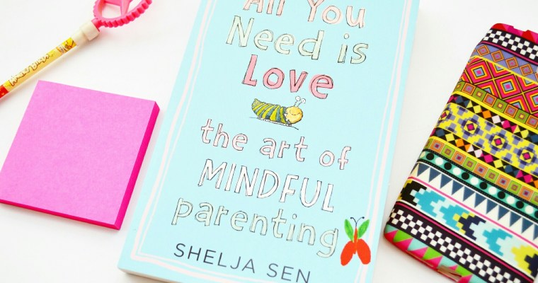 """All You Need Is Love"" – The Art Of Mindful Parenting With Dr Shelja Sen #AuthorInterview"