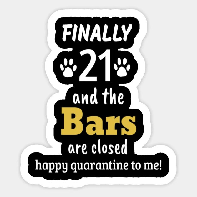 Finally 21 And The Bars Are Closed Happy Quarantine To Me 21st Quarantine Birthday Funny 21 Drinking Birthday 21st Birthday Legal 21st Birthday Aufkleber Teepublic De